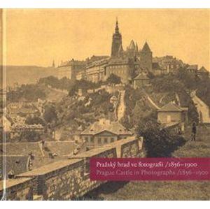 Pražský hrad ve fotografii 1856-1900 / Prague Castle in Photographs 1856-1900 - Eliška Fučíková, Martin Halata, Klára Halmanová, Pavel Scheufler