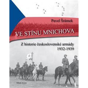 Ve stínu Mnichova. Z historie československé armády 1932 - 1939 - Pavel Šrámek
