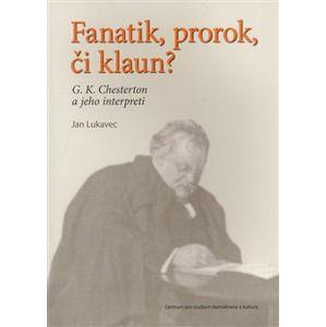 Fanatik, prorok, či klaun?. G. K. Chesterton a jeho interpreti - Jan Lukavec