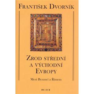 Zrod střední a východní Evropy - František Dvorník
