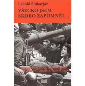 Všecko jsem skoro zapomněl…. Pokus o psychologickou skicu událostí roku 1968 v Československu - Leonid Šinkarjov