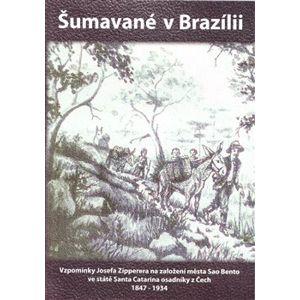 Šumavané v Brazilii. Vzpomínky Josefa Zipperera na založení města Sao Bento ve státě Santa Catarina osadníky z Čech 1847-1934 - Josef Zipperer
