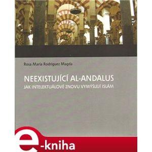 Neexistující al-Andalus. Jak intelektuálové znovu vymýšlejí islám - Rosa M. Rodríguez-Magda e-kniha