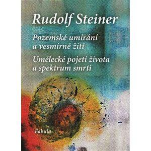 Pozemské umírání a vesmírné žití. Umělecké pojetí života a spektrum smrti - Rudolf Steiner