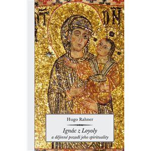 Ignác z Loyoly a dějinné pozadí jeho spirituality - Hugo Rahner