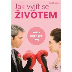 Jak vyjít se životem. Kniha nejen pro ženy - Jiří Brabec