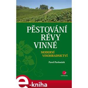 Pěstování révy vinné. Moderní vinohradnictví - Pavel Pavloušek e-kniha