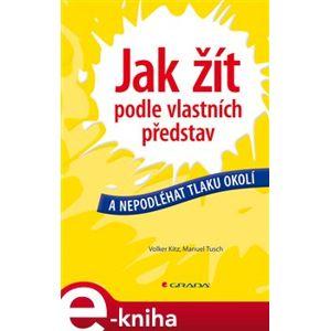 Jak žít podle vlastních představ. a nepodléhat tlaku okolí - Volker Kitz, Manuel Tusch e-kniha