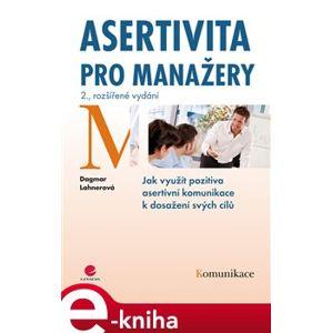 Asertivita pro manažery. Jak využít pozitiva asertivní komunikace k dosažení svých cílů - 2., rozšířené vydání - Dagmar Lahnerová e-kniha