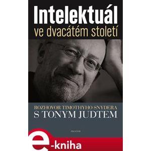 Intelektuál ve dvacátém století. Rozhovor Timothyho Snydera s Tonym Judtem - Timothy Snyder, Tony Judt e-kniha