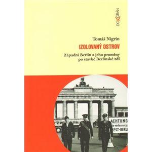 Izolovaný ostrov. Západní Berlín a jeho proměny po stavbě Berlínské zdi - Tomáš Nigrin