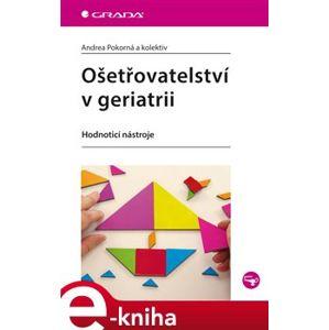 Ošetřovatelství v geriatrii. Hodnoticí nástroje - Andrea Pokorná e-kniha