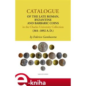 Catalogue of the Late Roman. Byzantine and Barbaric Coins in the Charles University Collection (364 - 1092 A.D.) - Federico Gambacorta e-kniha
