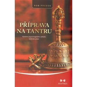 Příprava na tantru. Vytváření psychologického základu tantrické praxe - Rob Preece