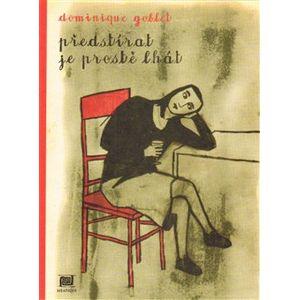 Předstírat je prostě lhát - Dominique Goblet