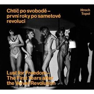 Chtíč po svobodě - první roky po sametové revoluci. Lust for Freedom - The First Years after the Velvet Revolution - Jáchym Topol, Pavel Hroch