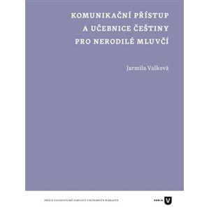 Komunikační přístup a učebnice češtiny pro nerodilé mluvčí - Jarmila Valková