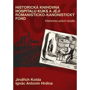 Historická knihovna Hospitalu Kuks a její romanisticko-kanonistický fond. Historicko-právní studie - Antonín Ignác Hrdina, Jindřich Kolda