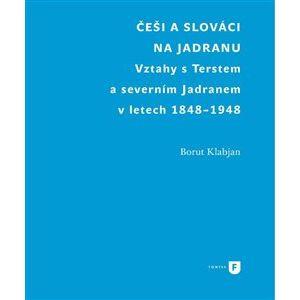 Češi a Slováci na Jadranu. Vztahy s Terstem a severním Jadranem v letech 1848-1948 - Borut Klabjan