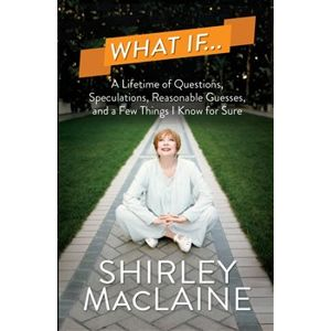 What If…. A Lifetime of Questions, Speculations, Reasonable Guesses, and a Few Things I Know for Sure - Shirley MacLaine