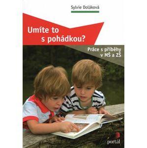 Umíte to s pohádkou?. Práce s příběhy v MŠ a ZŠ - Sylvie Doláková