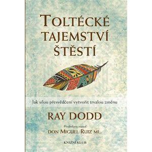 Toltécké tajemství štěstí. Jak silou přesvědčení vytvořit trvalou změnu - Ray Dodd