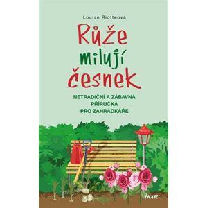 Růže milují česnek. Netradiční a zábavná příručka pro zahrádkáře - Louise Riotteová