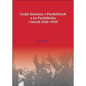 Český fašismus v Pardubicích a na Pardubicku v letech 1926 - 1939 - Jiří Kotyk
