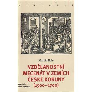 Vzdělanostní mecenát v zemích České koruny (1500-1700) - Martin Holý