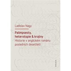 Palimpsesty, heterotopie a krajiny. Historie v anglickém románu posledních desetiletí - Ladislav Nagy