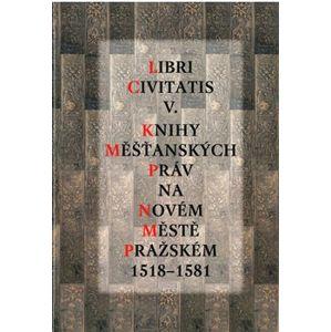 Libri Civitatis V.. Knihy měšťanských práv na Novém Městě pražském 1518-1581 - Jaroslava Mendelová