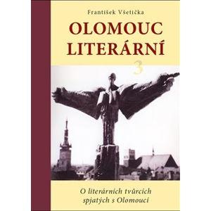 Olomouc literární 3. O literárních tvůrcích spjatých s Olomoucí - František Všetička