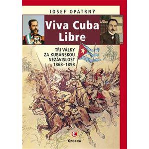 Viva Cuba Libre. Tři války za kubánskou nezávislost - Josef Opatrný