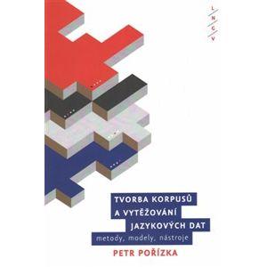 Tvorba korpusů a vytěžování jazykových dat: metody, modely, nástroje - Petr Pořízka