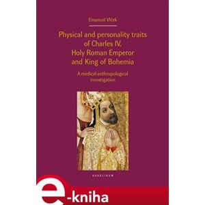 Physical and personality traits of Charles IV Holy Roman Emperor and King of Bohemia. A medical-anthropological investigation - Emanuel Vlček e-kniha