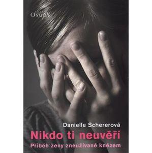 Nikdo ti neuvěří. Příběh ženy zneužívané knězem - Danielle Schererová, Veronika Matiášková