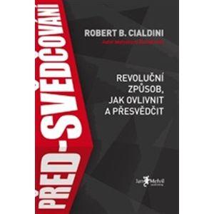 Před-svědčování. Revoluční způsob, jak ovlivnit a přesvědčit - Robert B. Cialdini