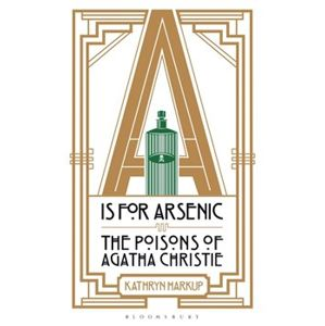 A is for Arsenic. The Poisons of Agatha Christie - Kathryn Harkup