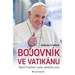 Bojovník ve Vatikánu. Papež František a jeho odvážná cesta - Andreas Englisch
