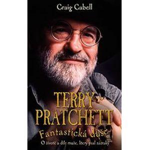 Terry Pratchett - Fantastická duše. O životě a díle muže, který psal zázraky - Craig Cabell