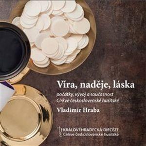 Víra, naděje, láska. počátky, vývoj a současnost Církve československé husitské - Vladimír Hraba