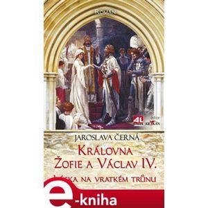 Královna Žofie a Václav IV.. Láska na vratkém trůnu - Jaroslava Černá