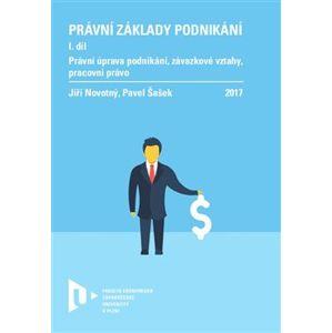 Právní základy podnikání I.. Právní úprava podnikání, závazkové vztahy, pracovní právo. - Jiří Novotný, Pavel Šašek
