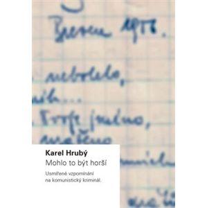 Mohlo to být horší: Usmířené vzpomínání na komunistický kriminál - Karel Hrubý