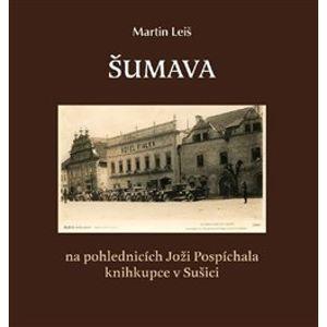 Šumava. na pohlednicích Joži Pospíchala knihkupce v Sušici - Martin Leiš