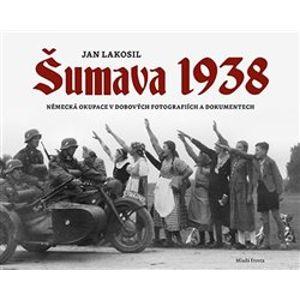 Šumava 1938. Německá okupace v dobových fotografiích a dokumentech - Jan Lakosil