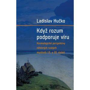Když rozum podporuje víru. Kosmologická perspektiva ruských myslitelů 19. a 20. století - Ladislav Hučko