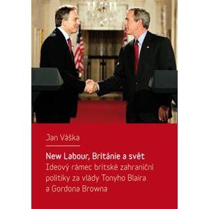 New Labour, Británie a svět. Ideový rámec britské zahraniční politiky za vlády Tonyho Blaira a Gordona Browna - Jan Váška