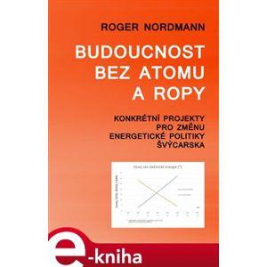 Budoucnost bez atomu a ropy. Konkrétní projekty pro změnu energetické politiky Švýcarska - Robert Nordman e-kniha