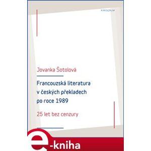 Francouzská literatura v českých překladech po roce 1989. 25 let bez cenzury - Jovanka Šotolová e-kniha